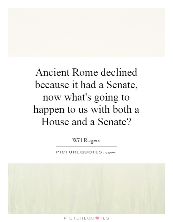 Ancient Rome declined because it had a Senate, now what's going to happen to us with both a House and a Senate? Picture Quote #1