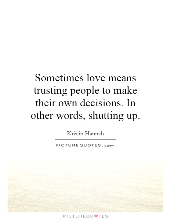 Sometimes love means trusting people to make their own decisions. In other words, shutting up Picture Quote #1