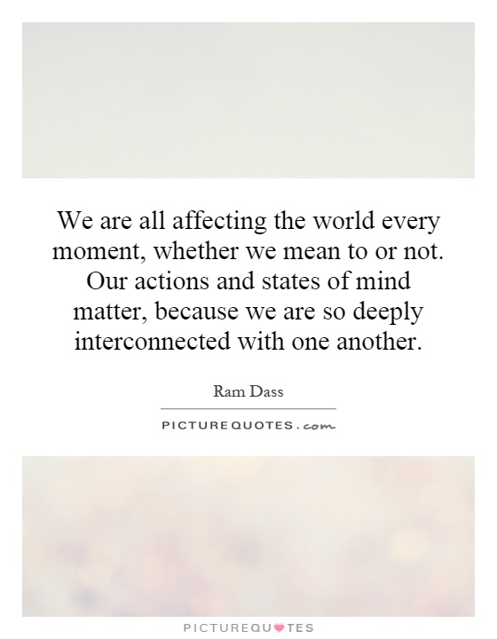 We are all affecting the world every moment, whether we mean to or not. Our actions and states of mind matter, because we are so deeply interconnected with one another Picture Quote #1