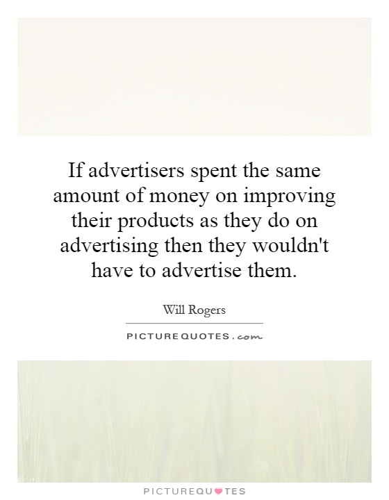 If advertisers spent the same amount of money on improving their products as they do on advertising then they wouldn't have to advertise them Picture Quote #1