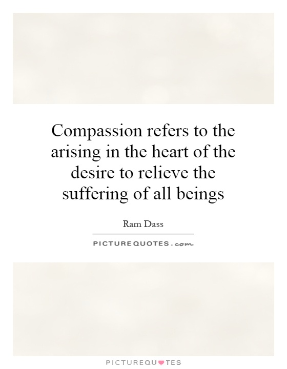 Compassion refers to the arising in the heart of the desire to relieve the suffering of all beings Picture Quote #1