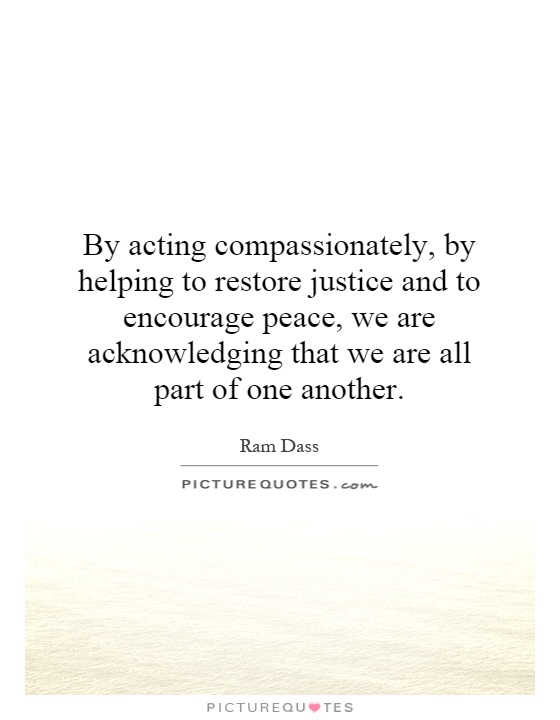 By acting compassionately, by helping to restore justice and to encourage peace, we are acknowledging that we are all part of one another Picture Quote #1