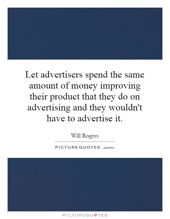 Let advertisers spend the same amount of money improving their product that they do on advertising and they wouldn't have to advertise it Picture Quote #1