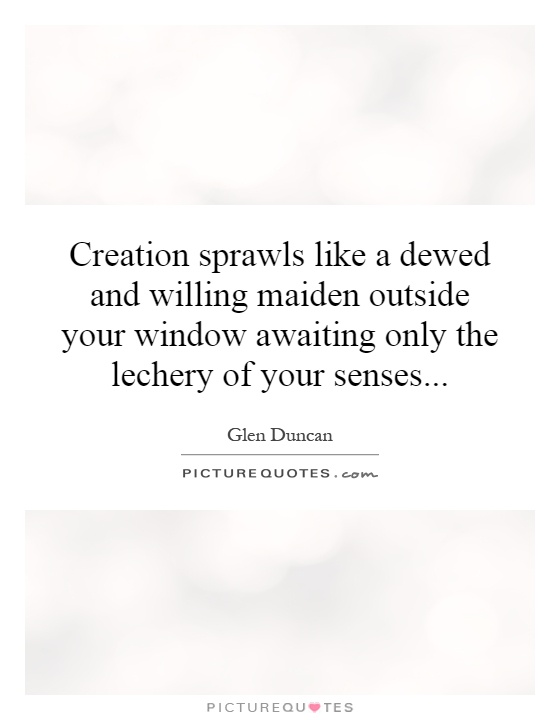 Creation sprawls like a dewed and willing maiden outside your window awaiting only the lechery of your senses Picture Quote #1