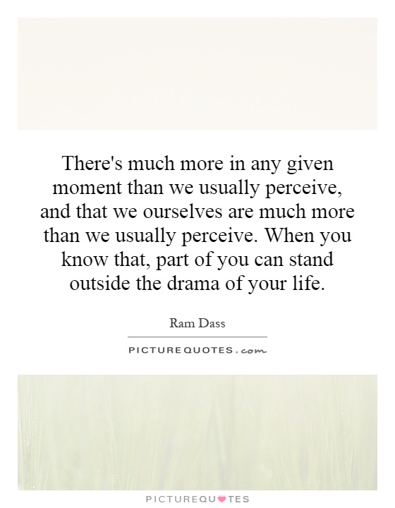 There's much more in any given moment than we usually perceive, and that we ourselves are much more than we usually perceive. When you know that, part of you can stand outside the drama of your life Picture Quote #1
