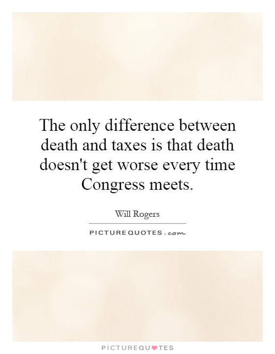 The only difference between death and taxes is that death doesn't get worse every time Congress meets Picture Quote #1