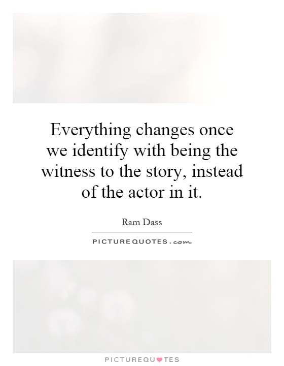 Everything changes once we identify with being the witness to the story, instead of the actor in it Picture Quote #1