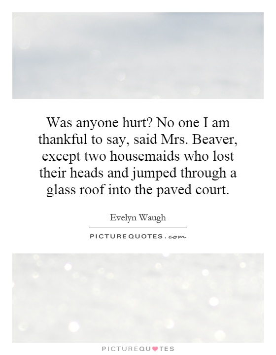 Was anyone hurt? No one I am thankful to say, said Mrs. Beaver, except two housemaids who lost their heads and jumped through a glass roof into the paved court Picture Quote #1