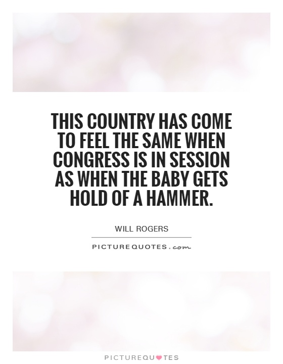 This country has come to feel the same when Congress is in session as when the baby gets hold of a hammer Picture Quote #1