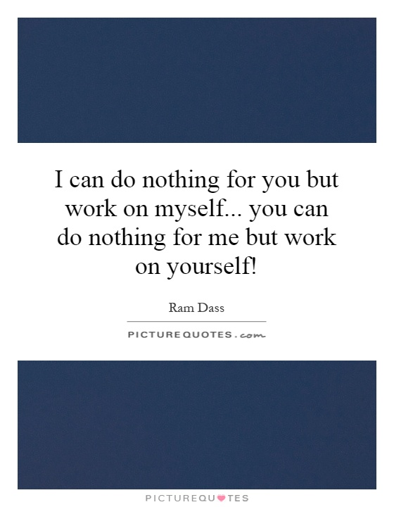 I can do nothing for you but work on myself... you can do nothing for me but work on yourself! Picture Quote #1