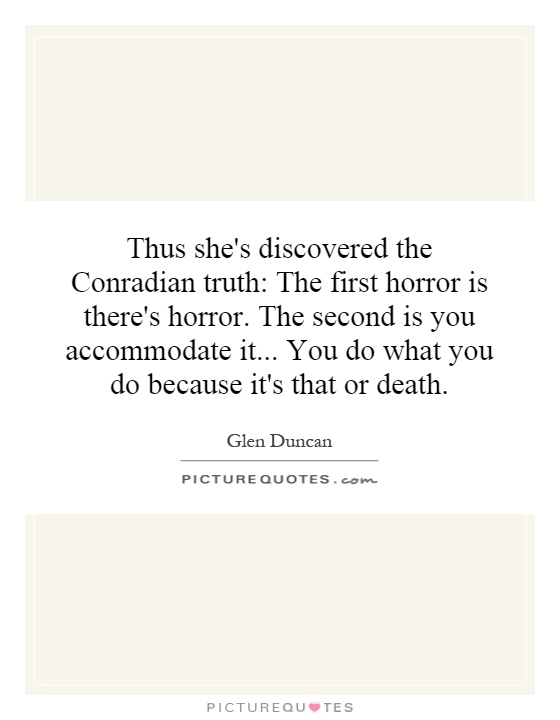 Thus she's discovered the Conradian truth: The first horror is there's horror. The second is you accommodate it... You do what you do because it's that or death Picture Quote #1