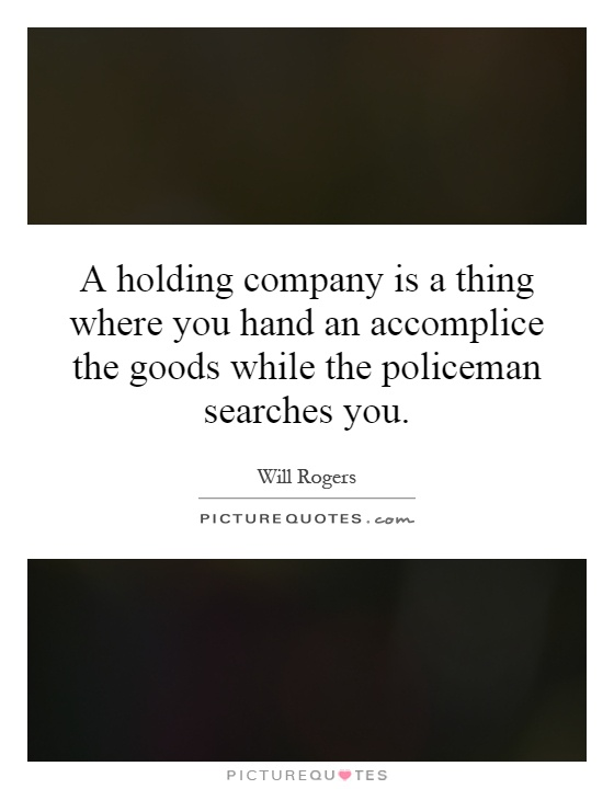 A holding company is a thing where you hand an accomplice the goods while the policeman searches you Picture Quote #1
