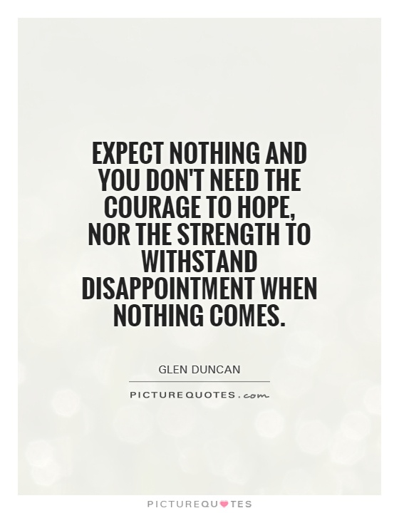 Expect nothing and you don't need the courage to hope, nor the strength to withstand disappointment when nothing comes Picture Quote #1