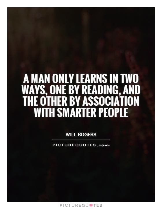 A man only learns in two ways, one by reading, and the other by association with smarter people Picture Quote #1