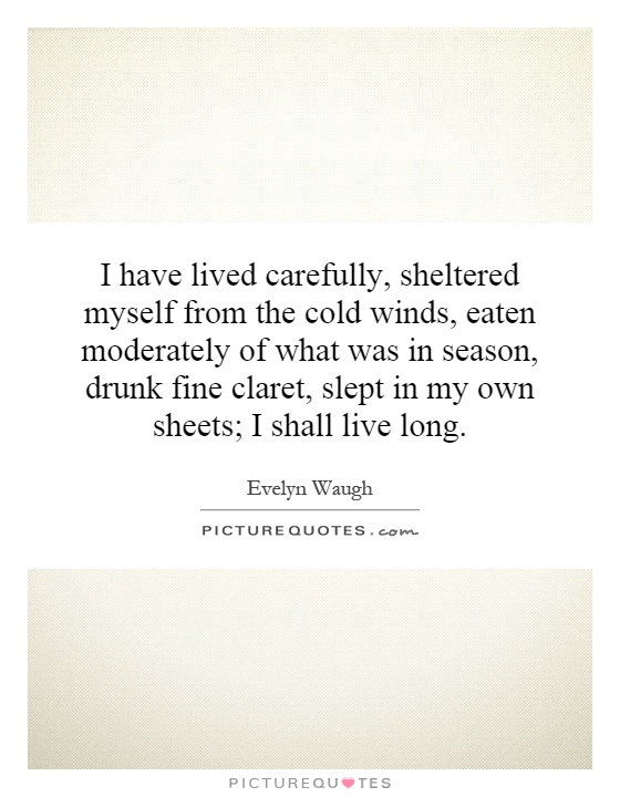 I have lived carefully, sheltered myself from the cold winds, eaten moderately of what was in season, drunk fine claret, slept in my own sheets; I shall live long Picture Quote #1