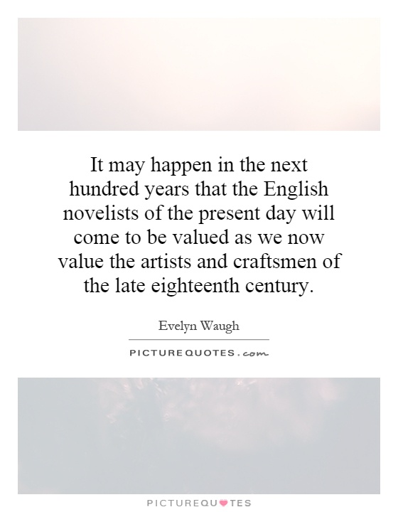 It may happen in the next hundred years that the English novelists of the present day will come to be valued as we now value the artists and craftsmen of the late eighteenth century Picture Quote #1