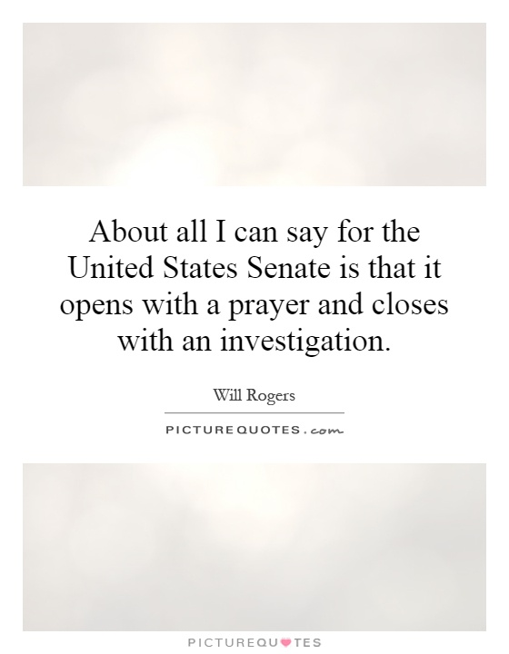 About all I can say for the United States Senate is that it opens with a prayer and closes with an investigation Picture Quote #1