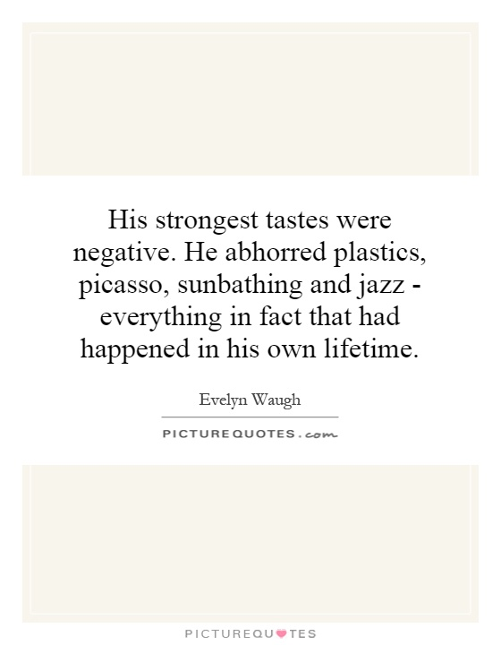 His strongest tastes were negative. He abhorred plastics, Picasso, sunbathing and jazz - everything in fact that had happened in his own lifetime Picture Quote #1