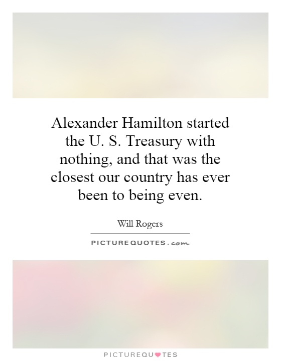 Alexander Hamilton started the U. S. Treasury with nothing, and that was the closest our country has ever been to being even Picture Quote #1