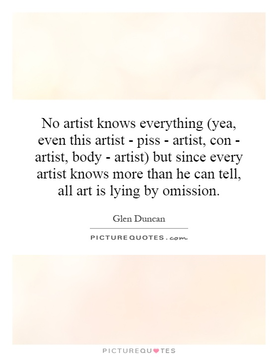 No artist knows everything (yea, even this artist - piss - artist, con - artist, body - artist) but since every artist knows more than he can tell, all art is lying by omission Picture Quote #1