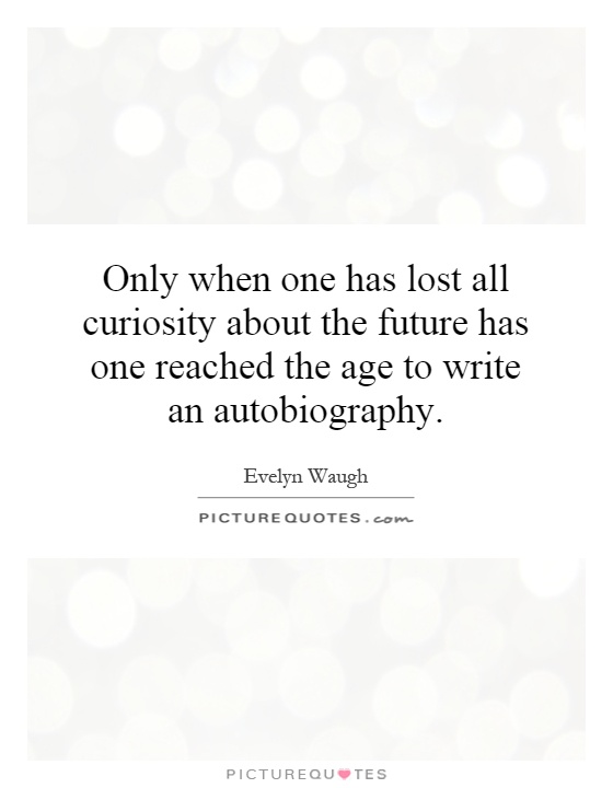 Only when one has lost all curiosity about the future has one reached the age to write an autobiography Picture Quote #1