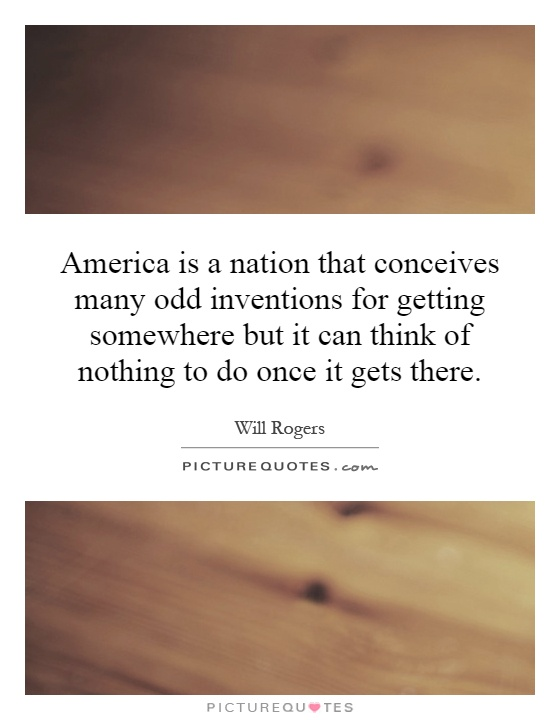 America is a nation that conceives many odd inventions for getting somewhere but it can think of nothing to do once it gets there Picture Quote #1