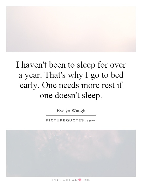 I haven't been to sleep for over a year. That's why I go to bed early. One needs more rest if one doesn't sleep Picture Quote #1