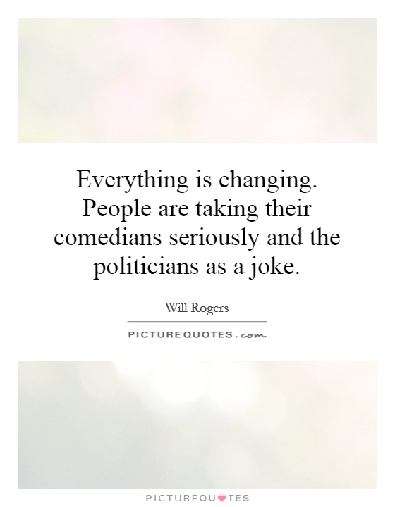 Everything is changing. People are taking their comedians seriously and the politicians as a joke Picture Quote #1