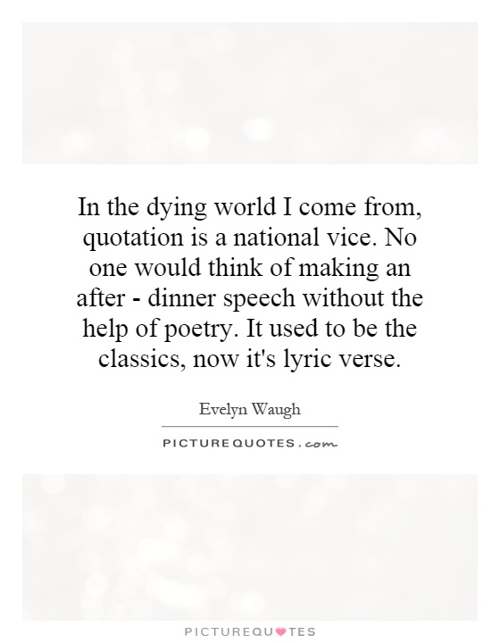 In the dying world I come from, quotation is a national vice. No one would think of making an after - dinner speech without the help of poetry. It used to be the classics, now it's lyric verse Picture Quote #1