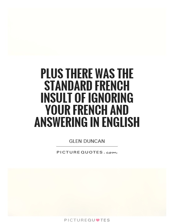 Plus there was the standard French insult of ignoring your French and answering in English Picture Quote #1
