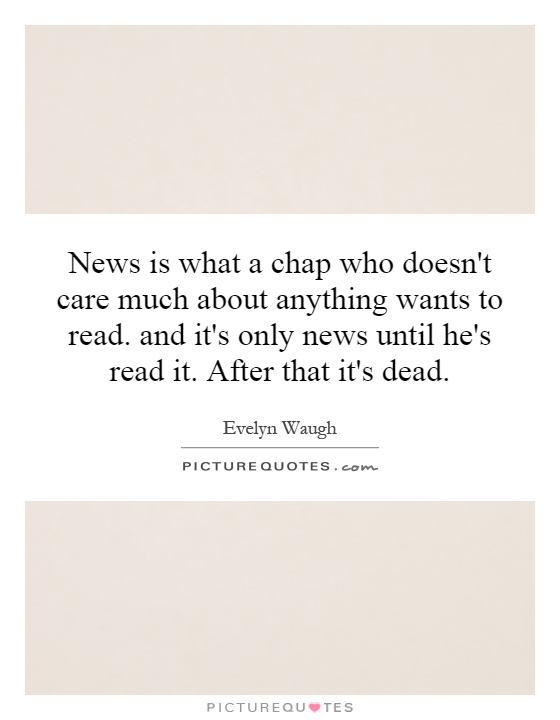 News is what a chap who doesn't care much about anything wants to read. and it's only news until he's read it. After that it's dead Picture Quote #1