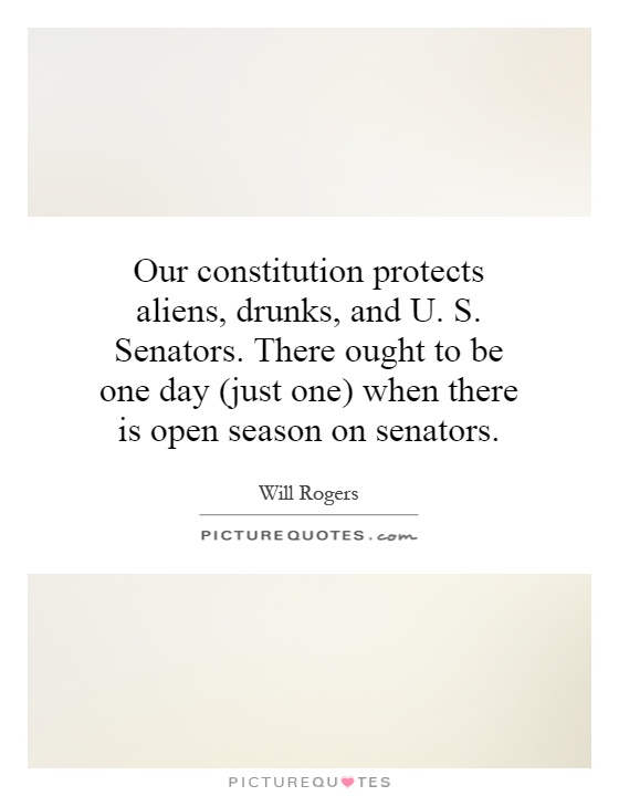 Our constitution protects aliens, drunks, and U. S. Senators. There ought to be one day (just one) when there is open season on senators Picture Quote #1