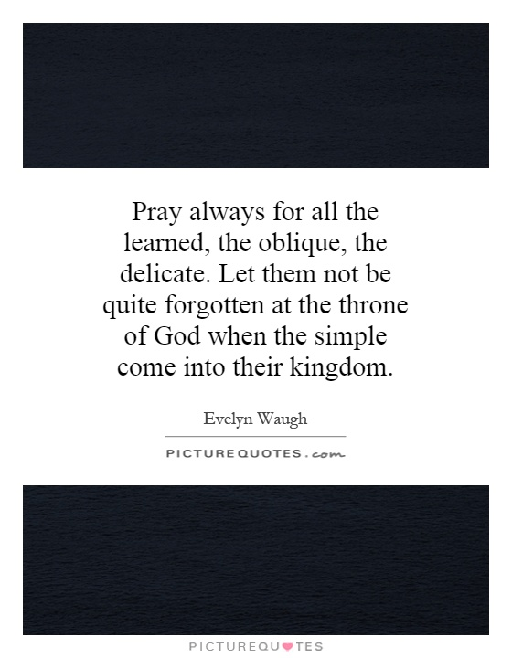 Pray always for all the learned, the oblique, the delicate. Let them not be quite forgotten at the throne of God when the simple come into their kingdom Picture Quote #1