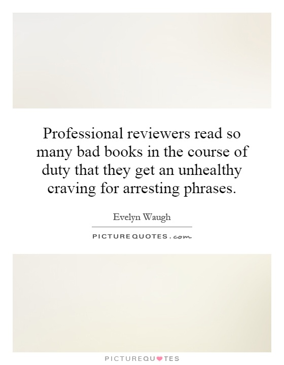 Professional reviewers read so many bad books in the course of duty that they get an unhealthy craving for arresting phrases Picture Quote #1