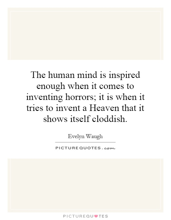 The human mind is inspired enough when it comes to inventing horrors; it is when it tries to invent a Heaven that it shows itself cloddish Picture Quote #1
