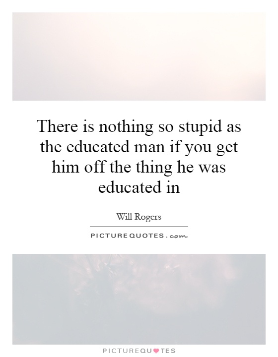 There is nothing so stupid as the educated man if you get him off the thing he was educated in Picture Quote #1
