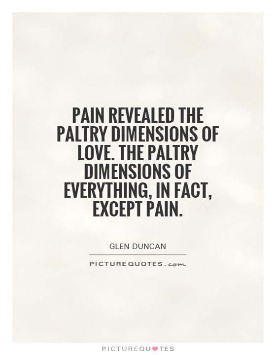 Pain revealed the paltry dimensions of love. The paltry dimensions of everything, in fact, except pain Picture Quote #1