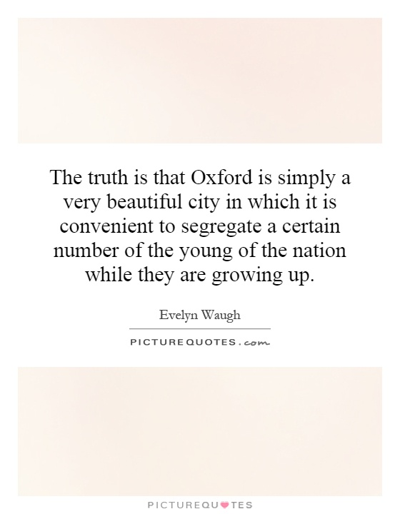 The truth is that Oxford is simply a very beautiful city in which it is convenient to segregate a certain number of the young of the nation while they are growing up Picture Quote #1