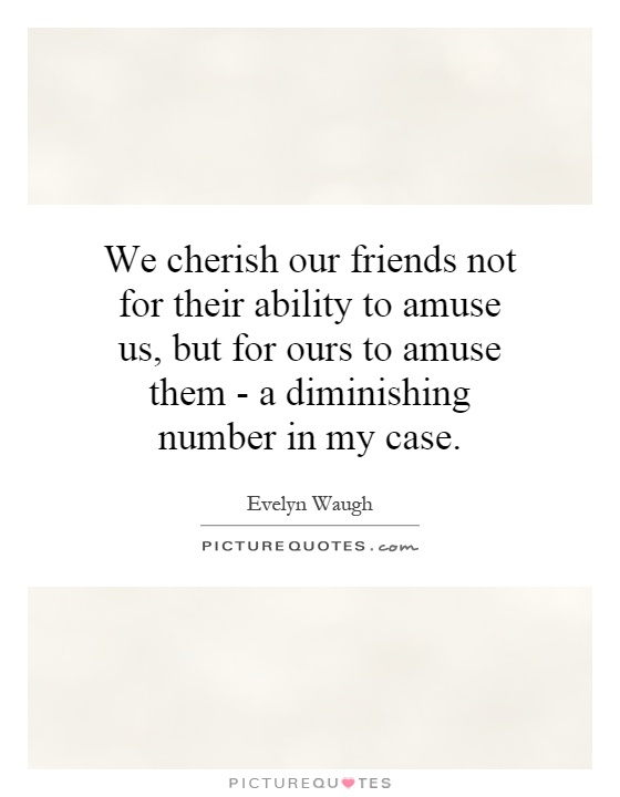 We cherish our friends not for their ability to amuse us, but for ours to amuse them - a diminishing number in my case Picture Quote #1