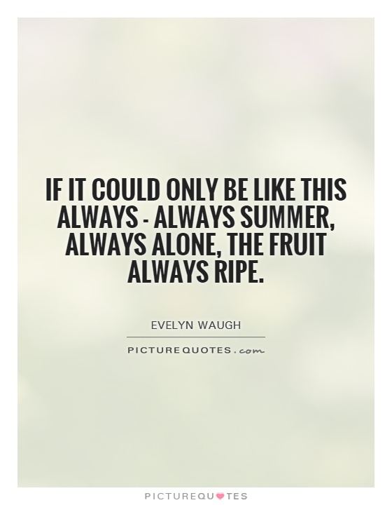 If it could only be like this always - always summer, always alone, the fruit always ripe Picture Quote #1