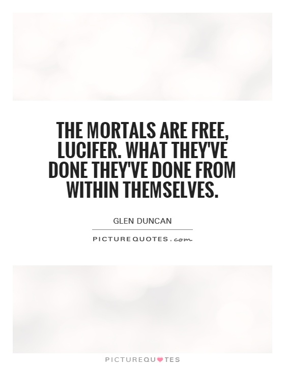 The Mortals are free, Lucifer. What they've done they've done from within themselves Picture Quote #1