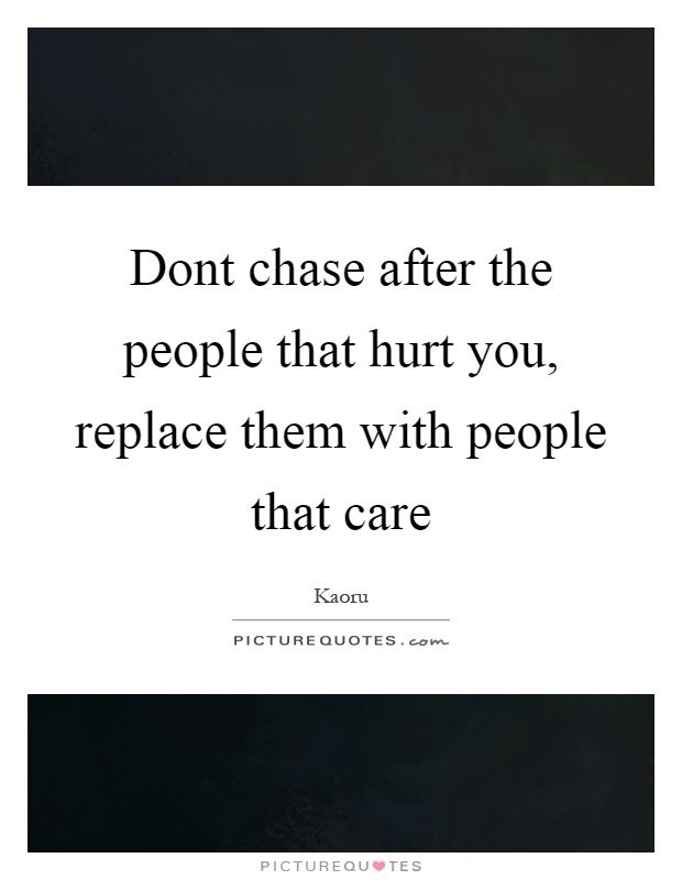 Dont chase after the people that hurt you, replace them with people that care Picture Quote #1