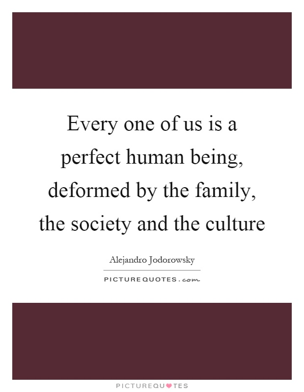 Every one of us is a perfect human being, deformed by the family, the society and the culture Picture Quote #1