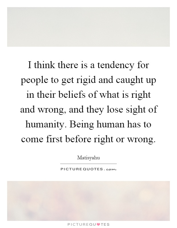 I think there is a tendency for people to get rigid and caught up in their beliefs of what is right and wrong, and they lose sight of humanity. Being human has to come first before right or wrong Picture Quote #1