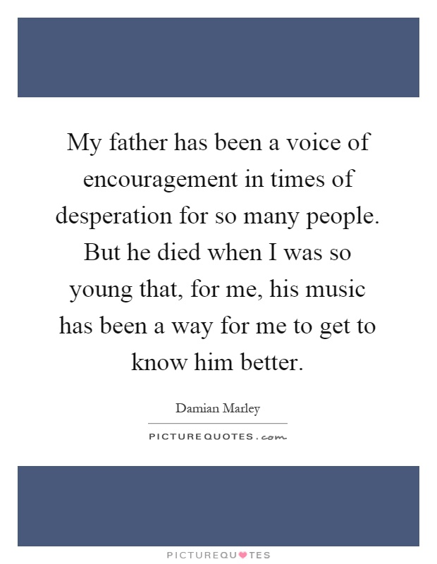 My father has been a voice of encouragement in times of desperation for so many people. But he died when I was so young that, for me, his music has been a way for me to get to know him better Picture Quote #1