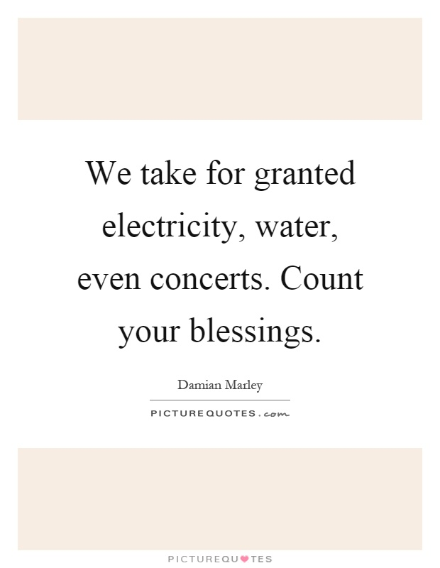 We take for granted electricity, water, even concerts. Count your blessings Picture Quote #1