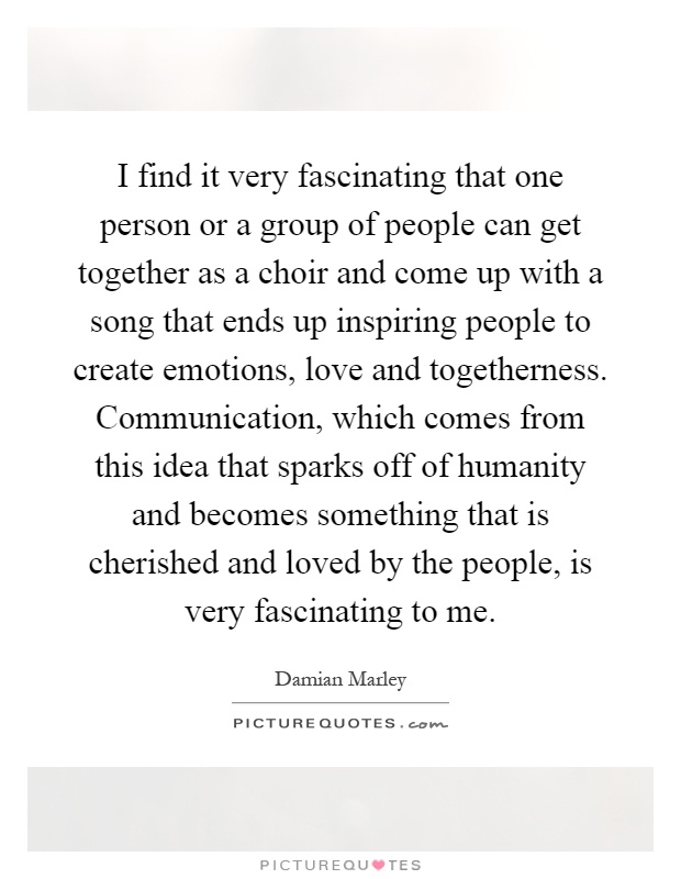 I find it very fascinating that one person or a group of people can get together as a choir and come up with a song that ends up inspiring people to create emotions, love and togetherness. Communication, which comes from this idea that sparks off of humanity and becomes something that is cherished and loved by the people, is very fascinating to me Picture Quote #1
