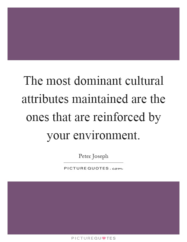 The most dominant cultural attributes maintained are the ones that are reinforced by your environment Picture Quote #1