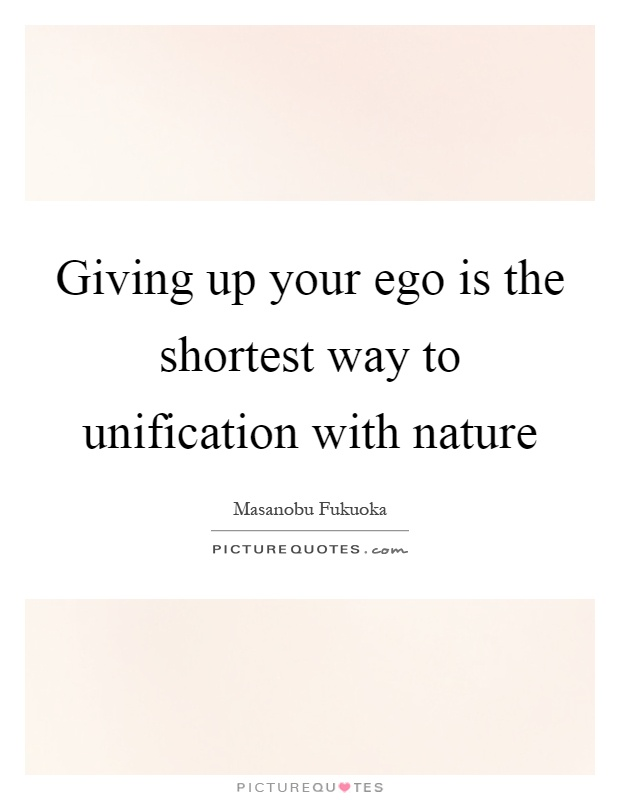Giving up your ego is the shortest way to unification with nature Picture Quote #1