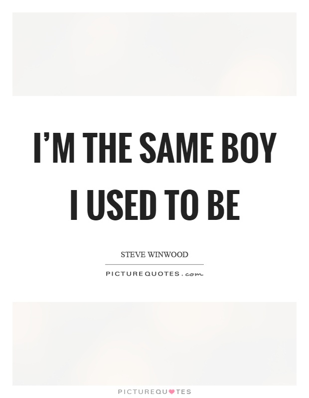 I'm the same boy I used to be Picture Quote #1